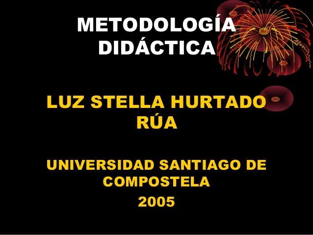 METODOLOGÍA DIDÁCTICA LUZ STELLA HURTADO RÚA UNIVERSIDAD SANTIAGO DE COMPOSTELA 2005