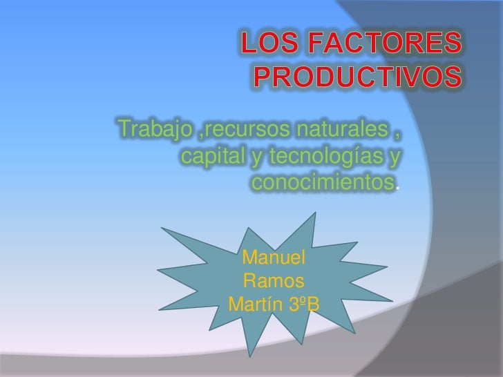 Los Factores Productivos<br />Trabajo ,recursos naturales , capital y tecnologías y conocimientos.<br />Manuel Ramos Martí...