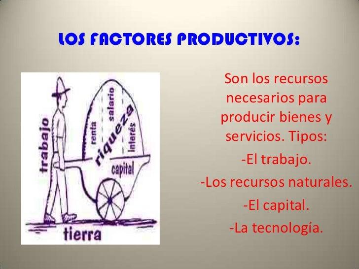 LOS FACTORES PRODUCTIVOS:<br />Son los recursos necesarios para producir bienes y servicios. Tipos:<br />-El trabajo.<br /...