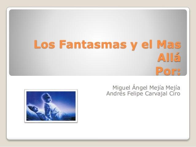 Los Fantasmas y el Mas  Allá  Por:  Miguel Ángel Mejía Mejía  Andrés Felipe Carvajal Ciro