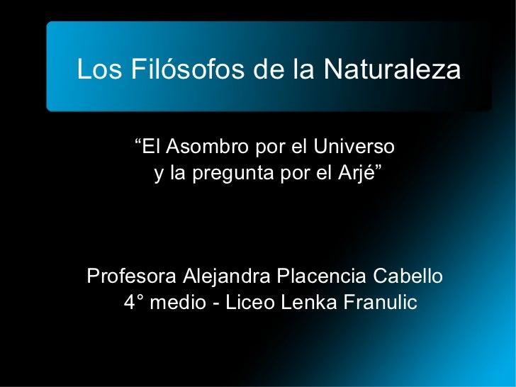 """Los Filósofos de la Naturaleza """" El Asombro por el Universo  y la pregunta por el Arjé"""" Profesora Alejandra Placencia Cabe..."""