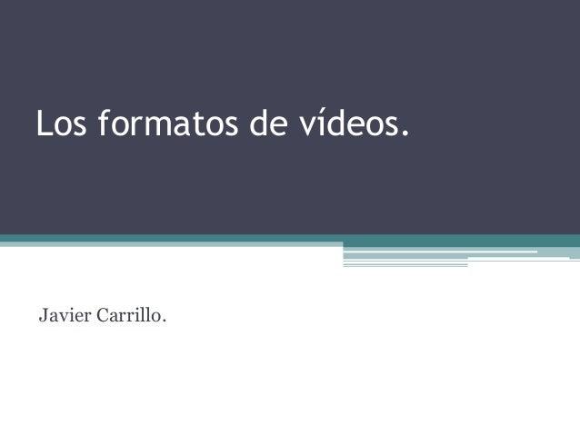 Los formatos de vídeos.Javier Carrillo.