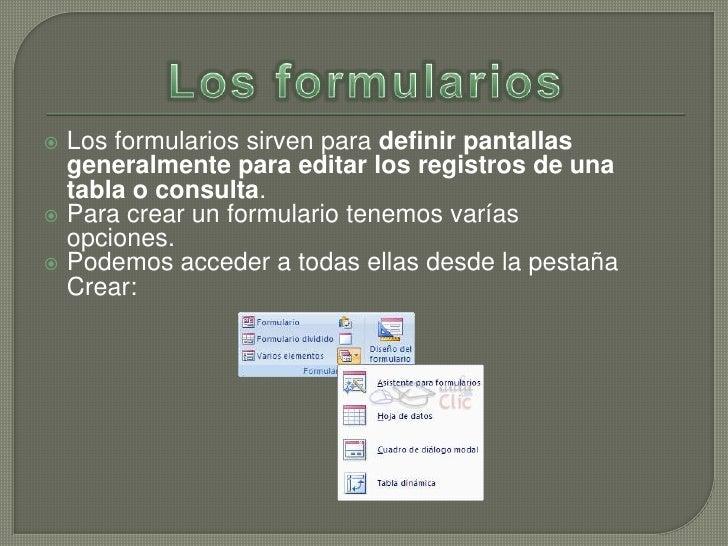  Los formularios sirven para definir pantallas  generalmente para editar los registros de una  tabla o consulta. Para cr...