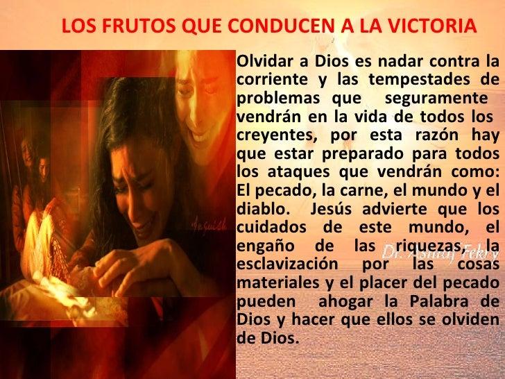 LOS FRUTOS QUE CONDUCEN A LA VICTORIA Olvidar a Dios  es nadar contra la corriente y las tempestades de problemas que  seg...
