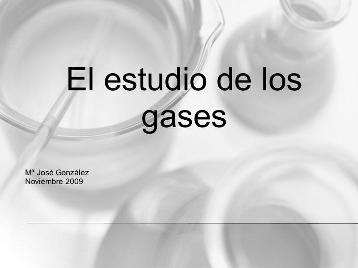 El estudio de los                gases Mª José González Noviembre 2009