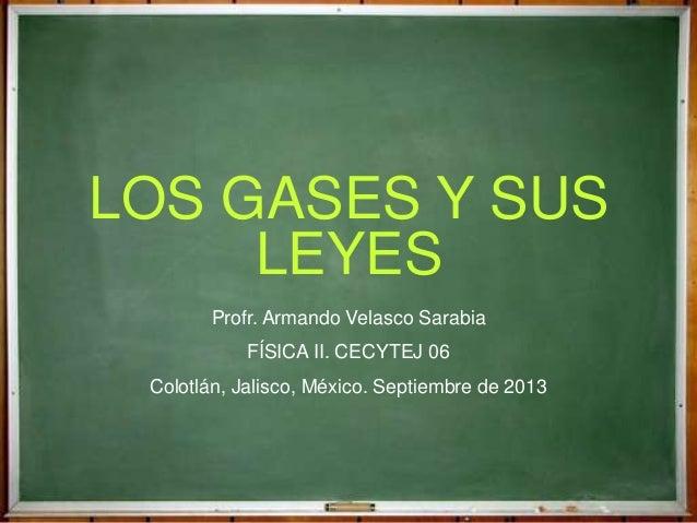 LOS GASES Y SUS LEYES Profr. Armando Velasco Sarabia FÍSICA II. CECYTEJ 06 Colotlán, Jalisco, México. Septiembre de 2013