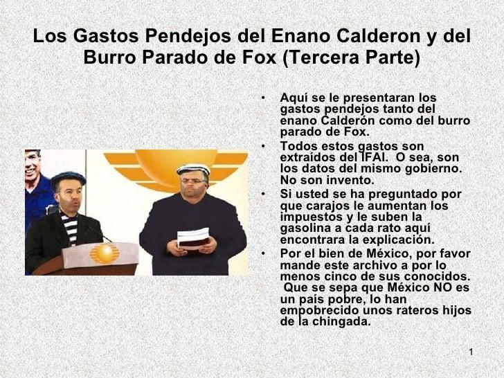 Los Gastos Pendejos del Enano Calderon y del Burro Parado de Fox (Tercera Parte) <ul><li>Aquí se le presentaran los gastos...