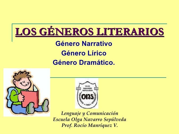 LOS GÉNEROS LITERARIOS Género Narrativo Género Lírico Género Dramático. Lenguaje y Comunicación Escuela Olga Navarro Sepúl...