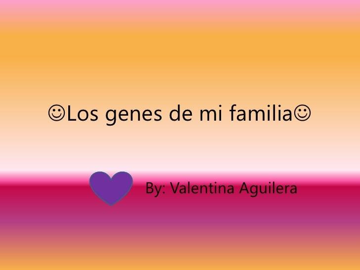 Los genes de mi familia<br />By: Valentina Aguilera <br />