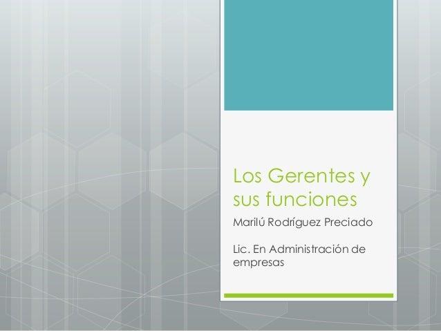 Los Gerentes y sus funciones Marilú Rodríguez Preciado Lic. En Administración de empresas