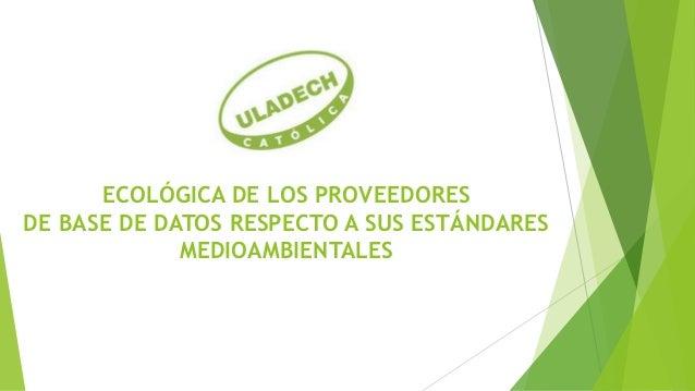 ECOLÓGICA DE LOS PROVEEDORESDE BASE DE DATOS RESPECTO A SUS ESTÁNDARES             MEDIOAMBIENTALES