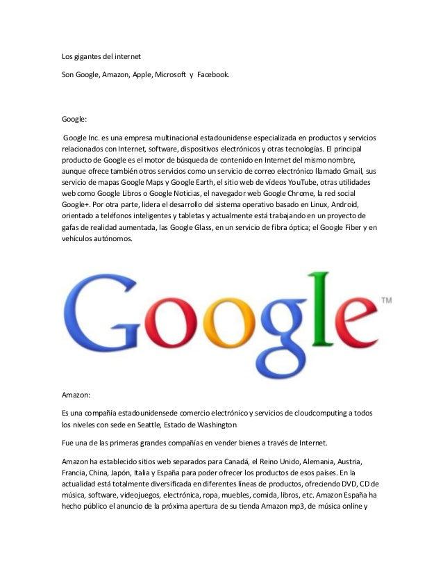 Los gigantes del internet Son Google, Amazon, Apple, Microsoft y Facebook. Google: Google Inc. es una empresa multinaciona...