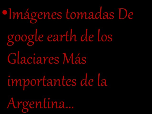•Imágenes tomadas De google earth de los Glaciares Más importantes de la Argentina…