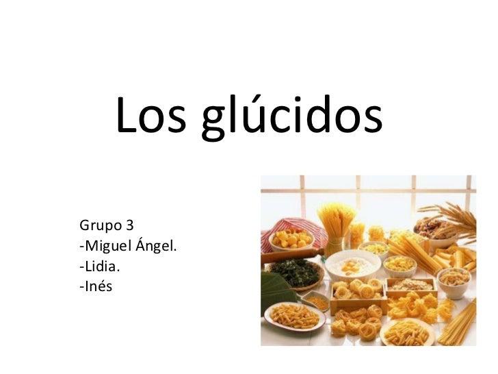 Los glúcidos Grupo 3 -Miguel Ángel. -Lidia. -Inés