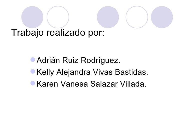 Trabajo realizado por:     Adrián Ruiz Rodríguez.     Kelly Alejandra Vivas Bastidas.     Karen Vanesa Salazar Villada.