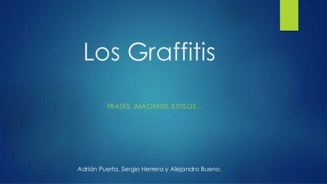 Los Graffitis FRASES, IMÁGENES, ESTILOS… Adrián Puerta, Sergio Herrera y Alejandro Bueno.