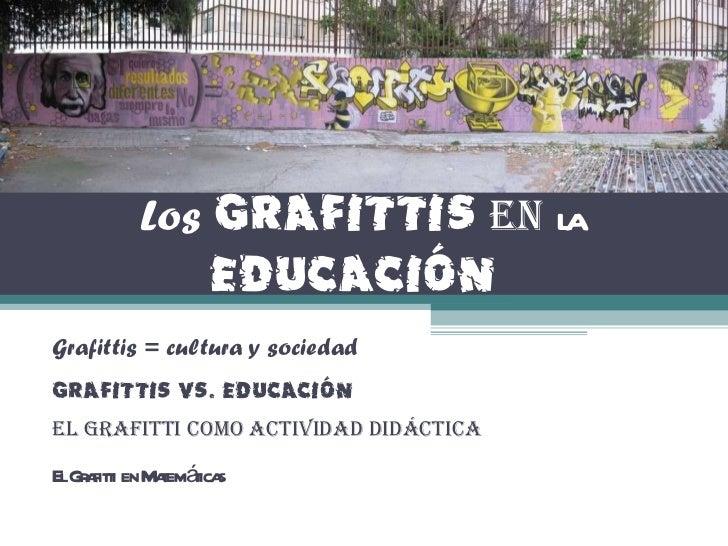 Los   Grafittis   en   la  Educación   Grafittis = cultura y sociedad Grafittis Vs. Educación El Grafitti como actividad d...