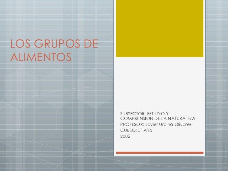 LOS GRUPOS DE ALIMENTOS SUBSECTOR: ESTUDIO Y COMPRENSION DE LA NATURALEZA PROFESOR: Javier Urbina Olivares CURSO: 5º Año 2...