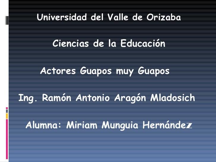<ul><li>Universidad del Valle de Orizaba </li></ul><ul><li>Ciencias de la Educación </li></ul><ul><li>Actores Guapos muy G...