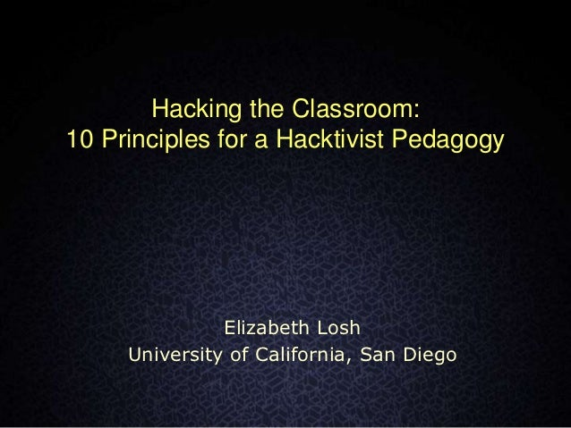 Hacking the Classroom:10 Principles for a Hacktivist Pedagogy               Elizabeth Losh     University of California, S...