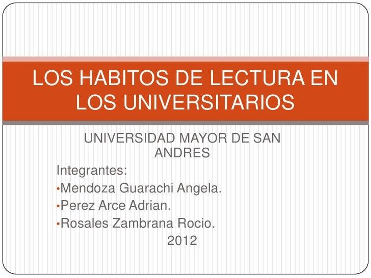 LOS HABITOS DE LECTURA EN   LOS UNIVERSITARIOS      UNIVERSIDAD MAYOR DE SAN                 ANDRES Integrantes: •Mendoza ...