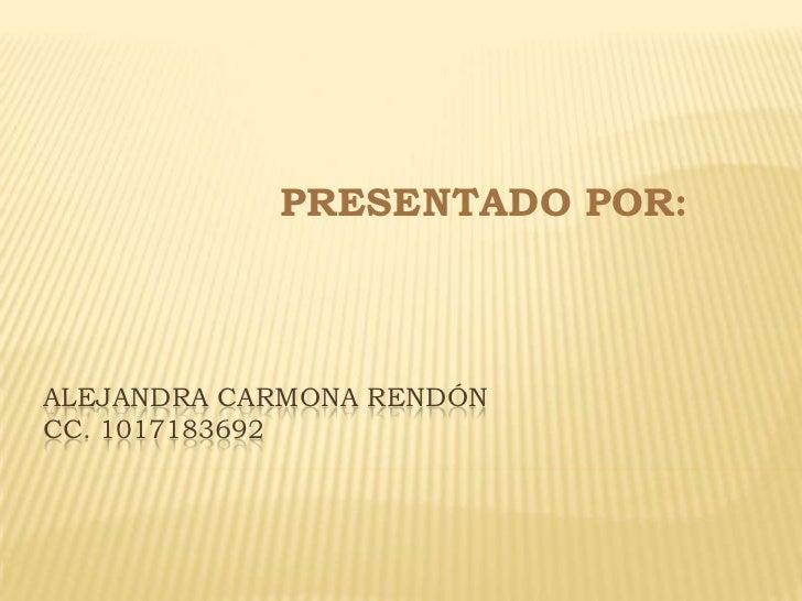 PRESENTADO POR:<br />Alejandra Carmona Rendóncc. 1017183692<br />