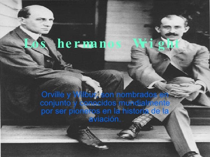 Los hermanos Wright Orville y Wilbur, son nombrados en conjunto y conocidos mundialmente por ser pioneros en la historia d...