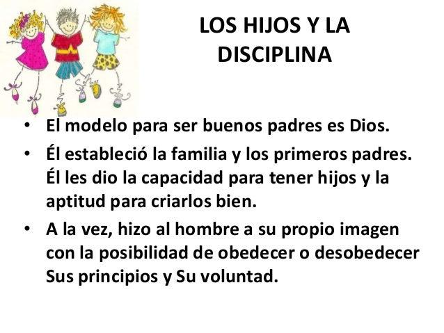 LOS HIJOS Y LA DISCIPLINA • El modelo para ser buenos padres es Dios. • Él estableció la familia y los primeros padres. Él...