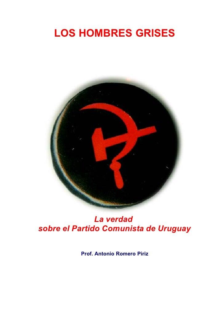 LOS HOMBRES GRISES                    La verdad sobre el Partido Comunista de Uruguay            Prof. Antonio Romero Piriz