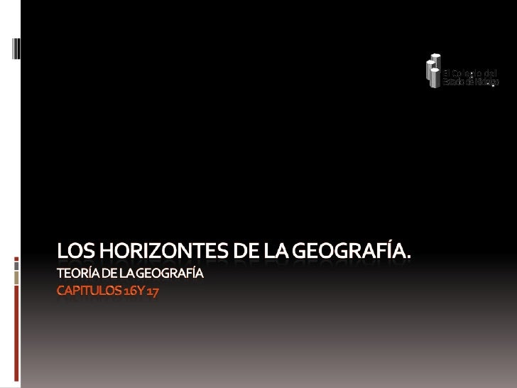 Los horizontes de la geografía. Teoría de la geografíaCapitulos 16 y 17<br />
