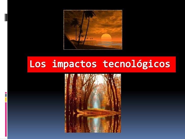 Los impactos tecnológicos .