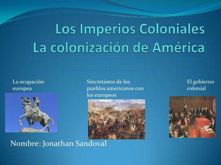 Los Imperios ColonialesLa colonización de América<br />La ocupación                       europea<br />Sincretismo de los ...