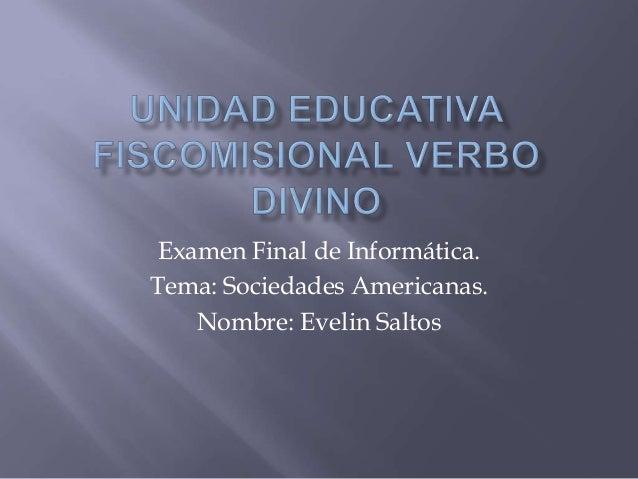 Examen Final de Informática. Tema: Sociedades Americanas. Nombre: Evelin Saltos