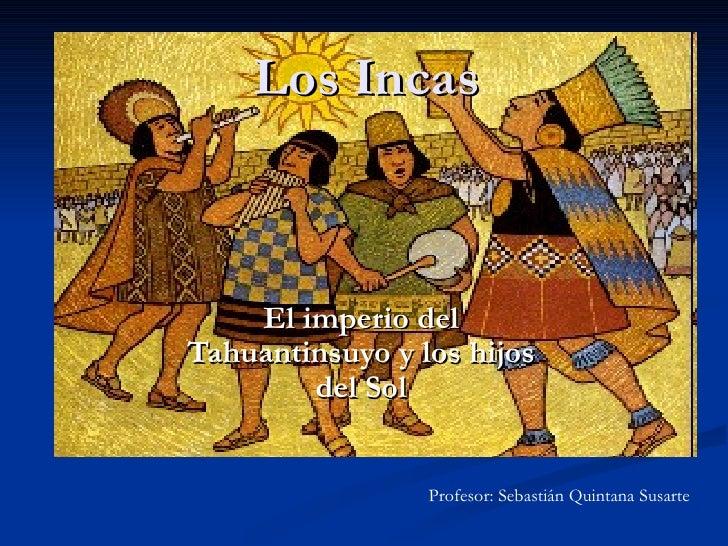 Los Incas El imperio del Tahuantinsuyo y los hijos del Sol Profesor: Sebastián Quintana Susarte