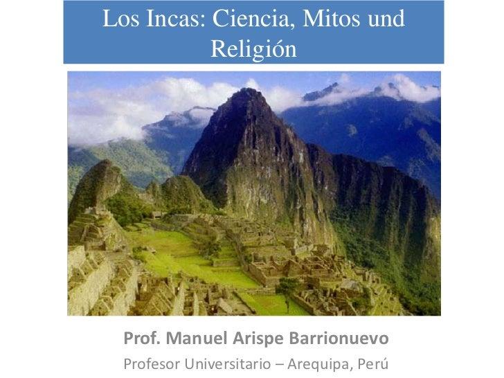 Los Incas: Ciencia, Mitos und            Religión      Prof. Manuel Arispe Barrionuevo  Profesor Universitario – Arequipa,...