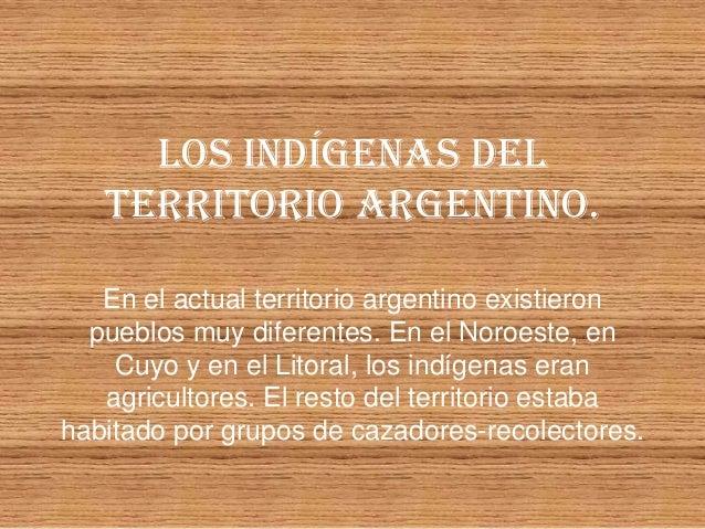 LOS INDÍGENAS DEL   TERRITORIO ARGENTINO.   En el actual territorio argentino existieron  pueblos muy diferentes. En el No...