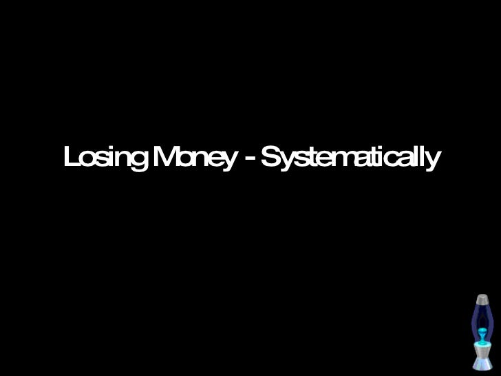 Losing Money   Systematically