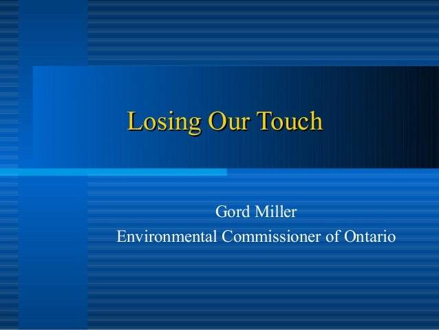 Losing Our Touch             Gord MillerEnvironmental Commissioner of Ontario