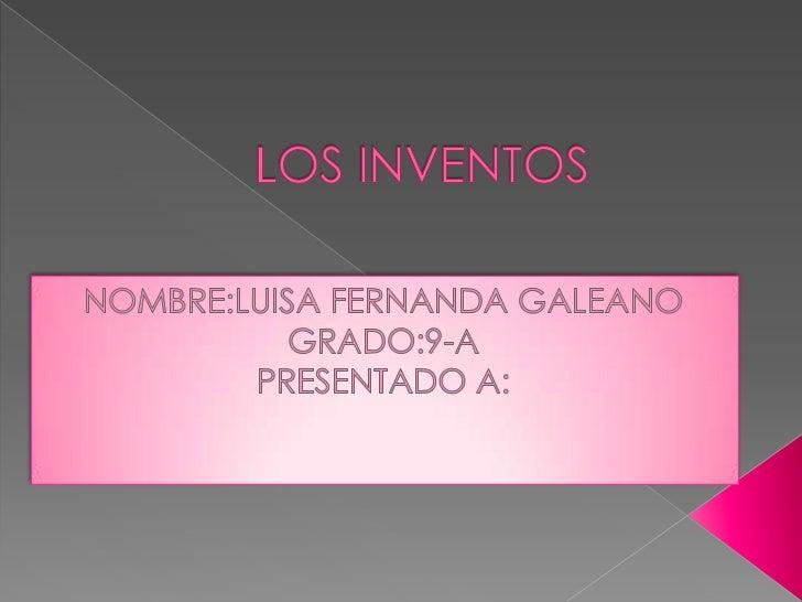 LOS INVENTOS<br />NOMBRE:LUISA FERNANDA GALEANO<br />GRADO:9-A<br />PRESENTADO A:<br />