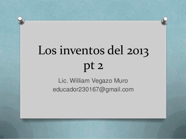 Los inventos del 2013 pt 2 Lic. William Vegazo Muro educador230167@gmail.com
