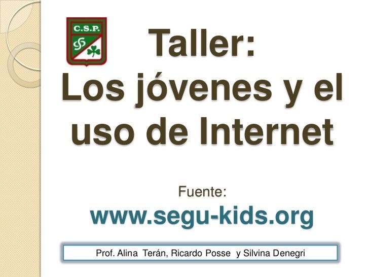 Taller: Los jóvenes y el uso de InternetFuente:www.segu-kids.org<br />Prof. Alina  Terán, Ricardo Posse  y Silvina Denegri...