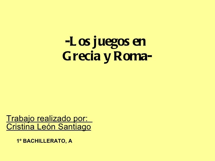 -Los juegos en  Grecia y Roma- Trabajo realizado por:  Cristina León Santiago 1º BACHILLERATO, A