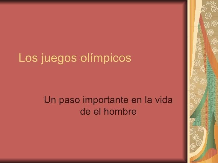 Los juegos olímpicos    Un paso importante en la vida           de el hombre