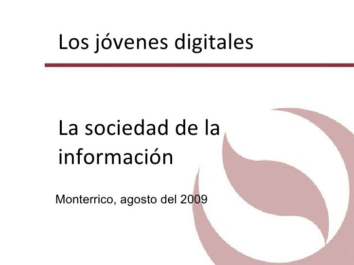 Los jóvenes digitales La sociedad de la información Monterrico, agosto del 2009
