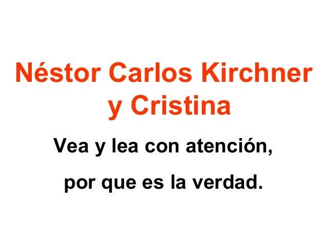 Néstor Carlos Kirchner y Cristina Vea y lea con atención, por que es la verdad.