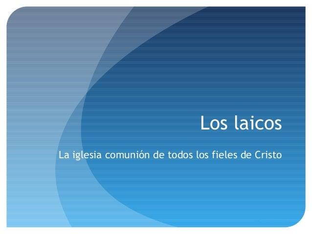 Los laicos La iglesia comunión de todos los fieles de Cristo Pilar Sánchez