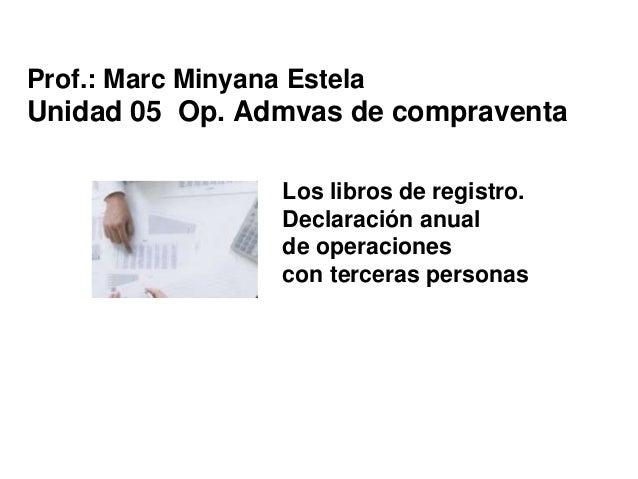 Los libros de registro. Declaración anual de operaciones con terceras personas Prof.: Marc Minyana Estela Unidad 05 Op. Ad...