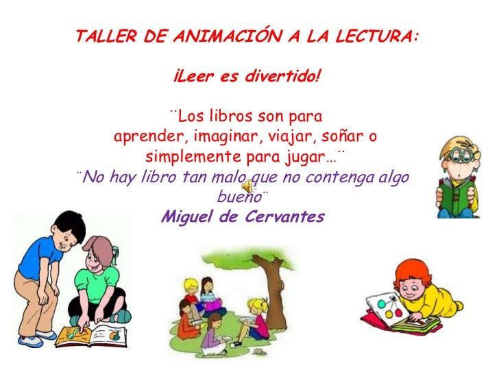 TALLER DE ANIMACIÓN A LA LECTURA:            ¡Leer es divertido!            ¨Los libros son para     aprender, imaginar, v...