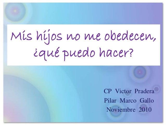 Mis hijos no me obedecen, ¿qué puedo hacer? CP Victor Pradera Pilar Marco Gallo Noviembre 2010