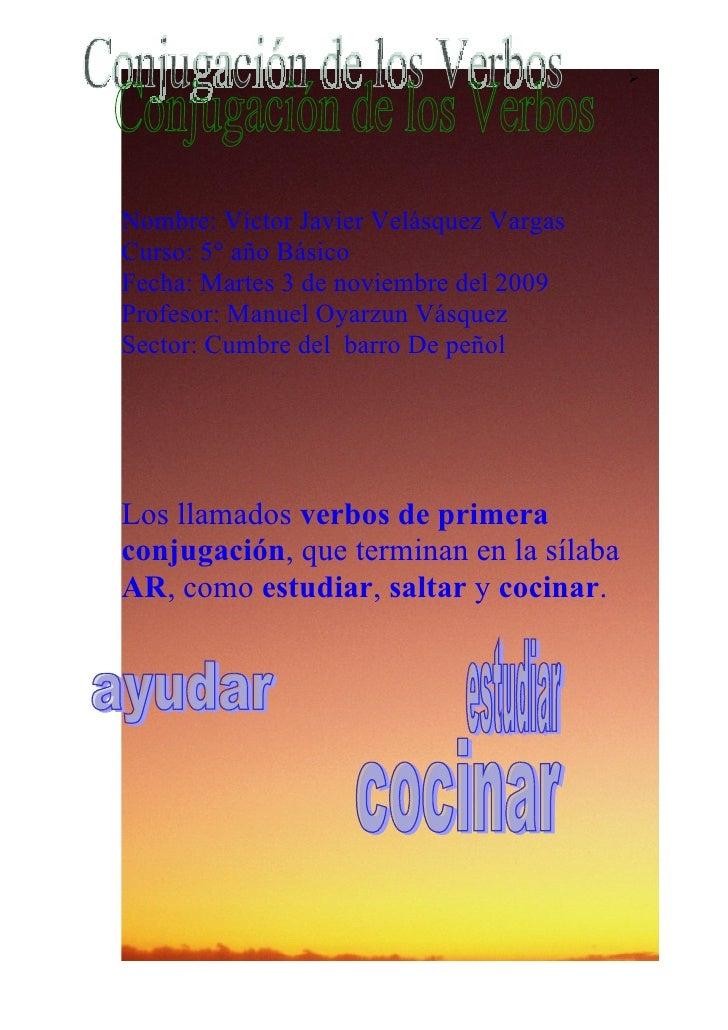      Nombre: Víctor Javier Velásquez Vargas Curso: 5° año Básico Fecha: Martes 3 de noviembre del 2009 Profesor: Manuel O...